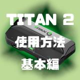 【TITAN TWO】使用方法 (基本編)