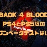 【Back 4 Blood】PS4とPS5版のベータテストの日付は?どんなゲーム?遊べるのはいつ?【バック4ブラッド】